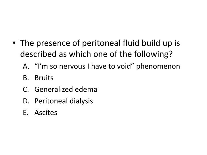 The presence of peritoneal fluid build up is described as which one of the following?