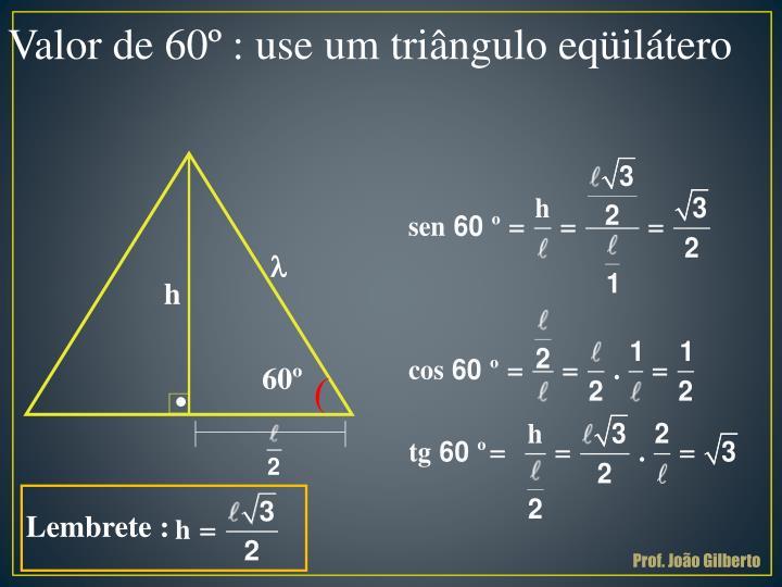 Valor de 60º : use um triângulo eqüilátero