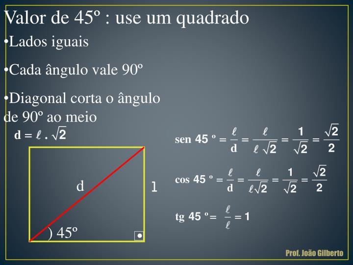 Valor de 45º : use um quadrado