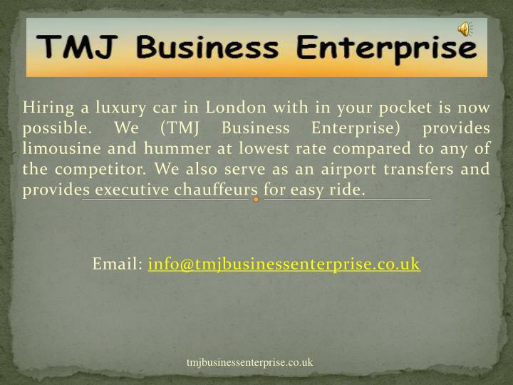 Hiring a luxury car in London with in your pocket is now possible. We (TMJ Business Enterprise) provides limousine and hummer at lowest rate compared to any of the competitor. We also serve as an airport transfers and provides executive chauffeurs for easy ride.
