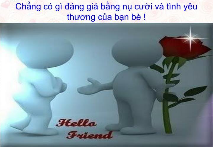 Chẳng có gì đáng giá bằng nụ cười và tình yêu thương của bạn bè !