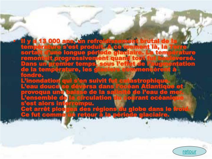 Il y a 13 000 ans, un refroidissement brutal de la temprature sest produit. A ce moment l, la Terre sortait dune longue priode glaciaire. La temprature remontait progressivement quand tout fut boulevers.
