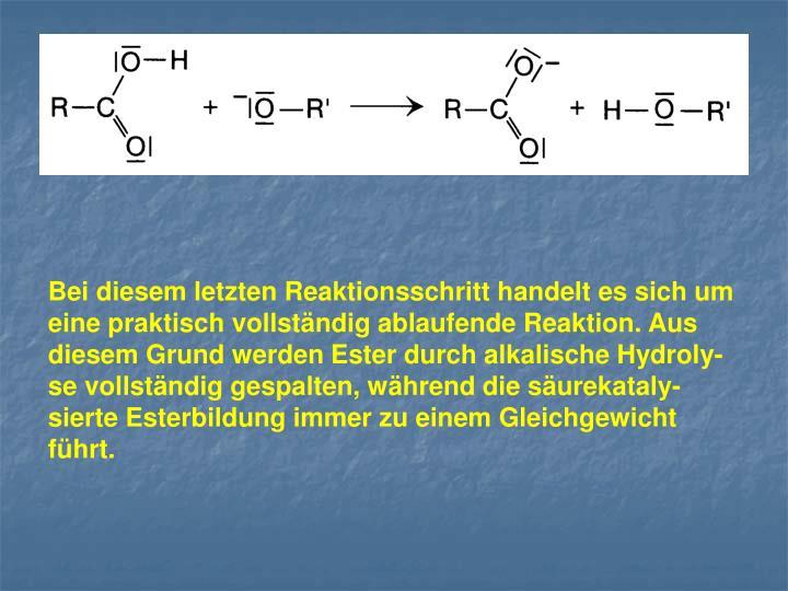 Bei diesem letzten Reaktionsschritt handelt es sich um eine praktisch vollständig ablaufende Reaktion. Aus diesem Grund werden Ester durch alkalische Hydroly-se vollständig gespalten, während die säurekataly-sierte Esterbildung immer zu einem Gleichgewicht führt.