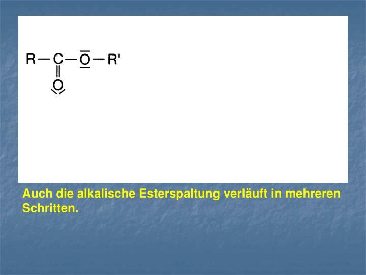Auch die alkalische Esterspaltung verläuft in mehreren Schritten.