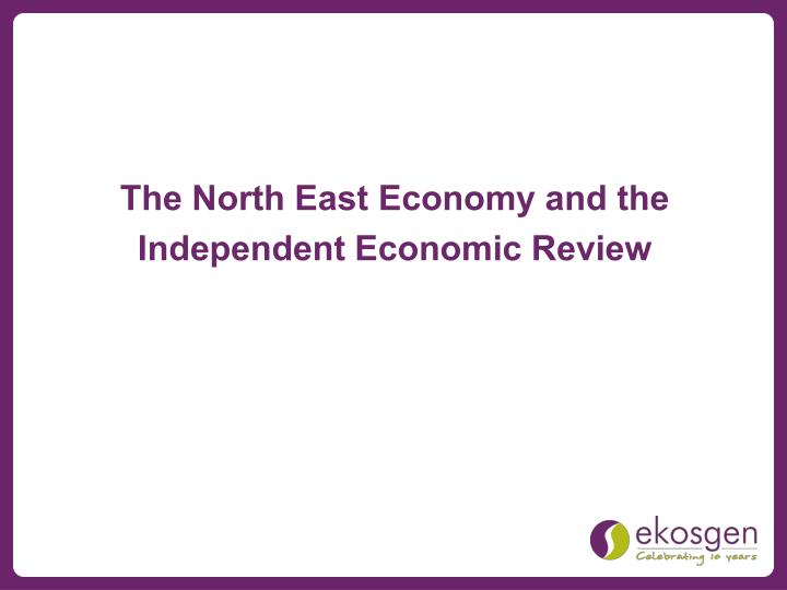 The North East Economy and the Independent Economic Review