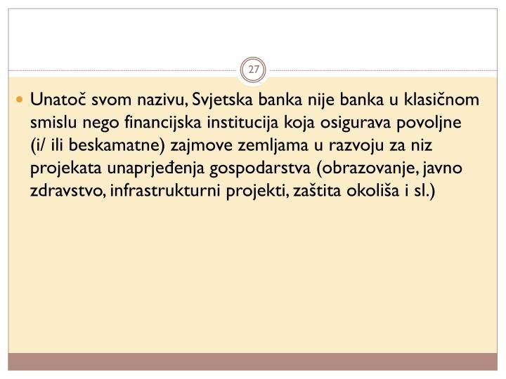 Unatoč svom nazivu, Svjetska banka nije banka u klasičnom smislu nego financijska institucija koja osigurava povoljne (i/ ili beskamatne) zajmove zemljama u razvoju za niz projekata unaprjeđenja gospodarstva (obrazovanje, javno zdravstvo, infrastrukturni projekti, zaštita okoliša i sl.)