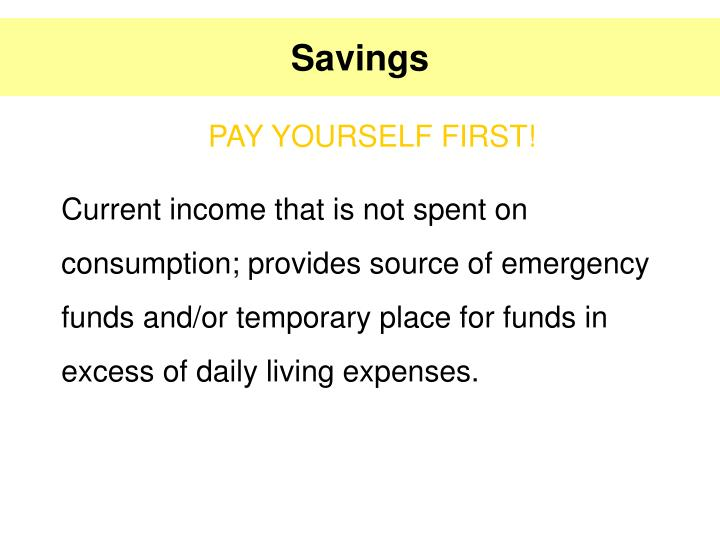 Current income that is not spent on consumption; provides source of emergency funds and/or temporary place for funds in excess of daily living expenses.