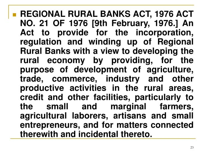 REGIONAL RURAL BANKS ACT, 1976 ACT NO. 21 OF 1976 [9th February, 1976.] An Act to provide for the incorporation, regulation and winding up of Regional Rural Banks with a view to developing the rural economy by providing, for the purpose of development of agriculture, trade, commerce, industry and other productive activities in the rural areas, credit and other facilities, particularly to the small and marginal farmers, agricultural laborers, artisans and small entrepreneurs, and for matters connected therewith and incidental thereto.