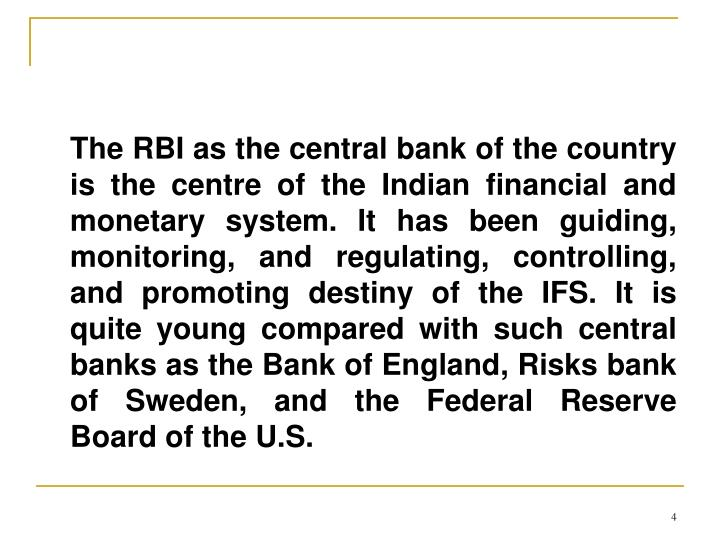 The RBI as the central bank of the country is the centre of the Indian financial and monetary system. It has been guiding, monitoring, and regulating, controlling, and promoting destiny of the IFS. It is quite young compared with such central banks as the Bank of England, Risks bank of Sweden, and the Federal Reserve Board of the U.S.
