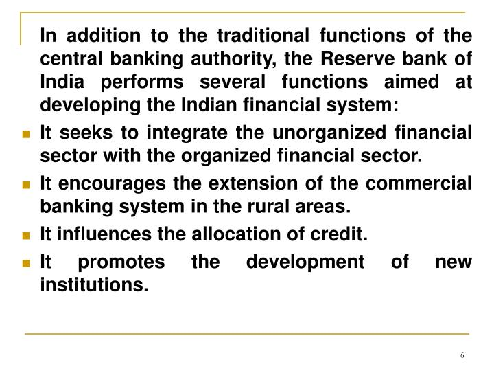 In addition to the traditional functions of the central banking authority, the Reserve bank of India performs several functions aimed at developing the Indian financial system: