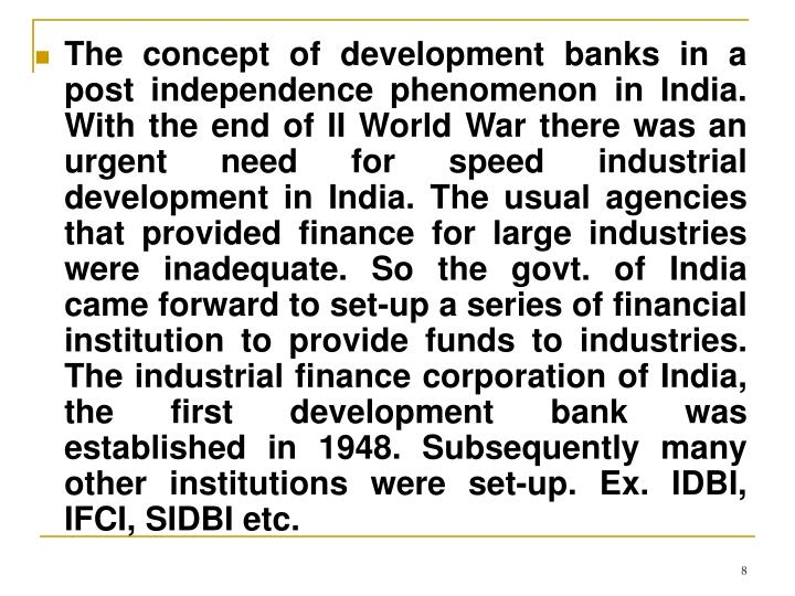 The concept of development banks in a post independence phenomenon in India. With the end of II World War there was an urgent need for speed industrial development in India. The usual agencies that provided finance for large industries were inadequate. So the govt. of India came forward to set-up a series of financial institution to provide funds to industries. The industrial finance corporation of India, the first development bank was established in 1948. Subsequently many other institutions were set-up.