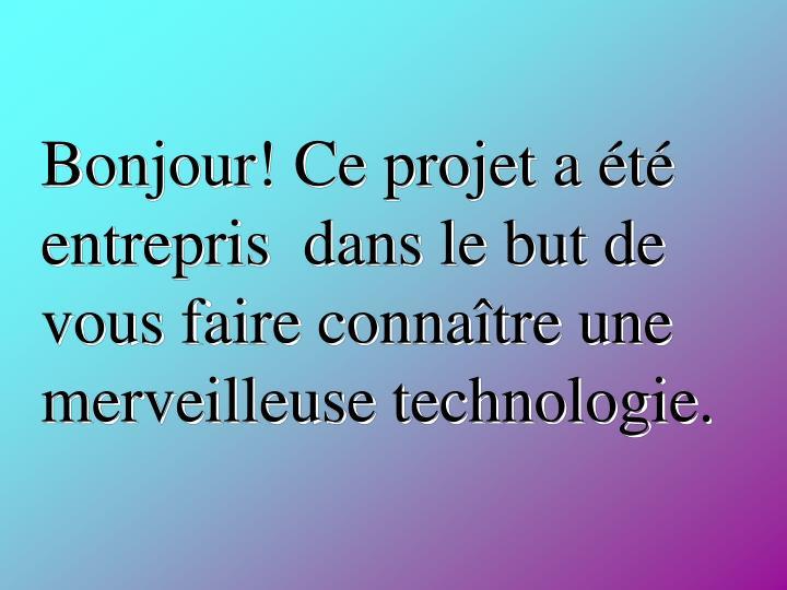 Bonjour! Ce projet a été entrepris  dans le but de vous faire connaître une merveilleuse technologie.