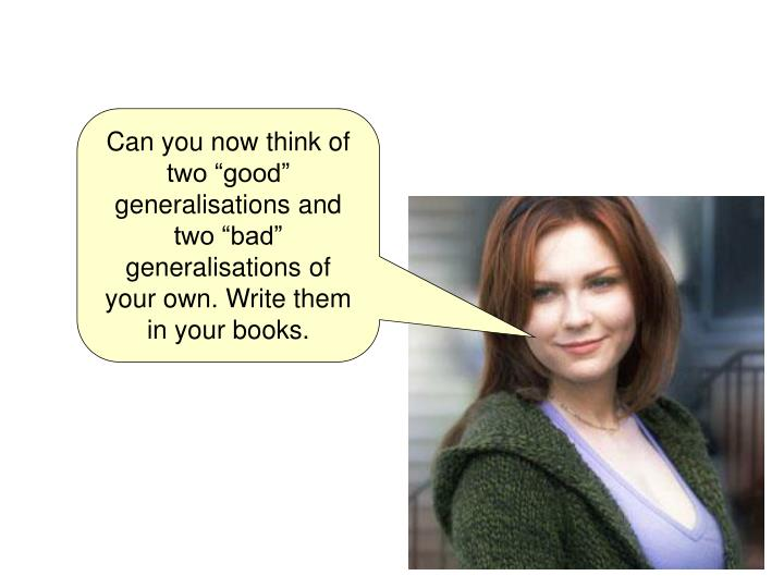 "Can you now think of two ""good"" generalisations and two ""bad"" generalisations of your own. Write them in your books."