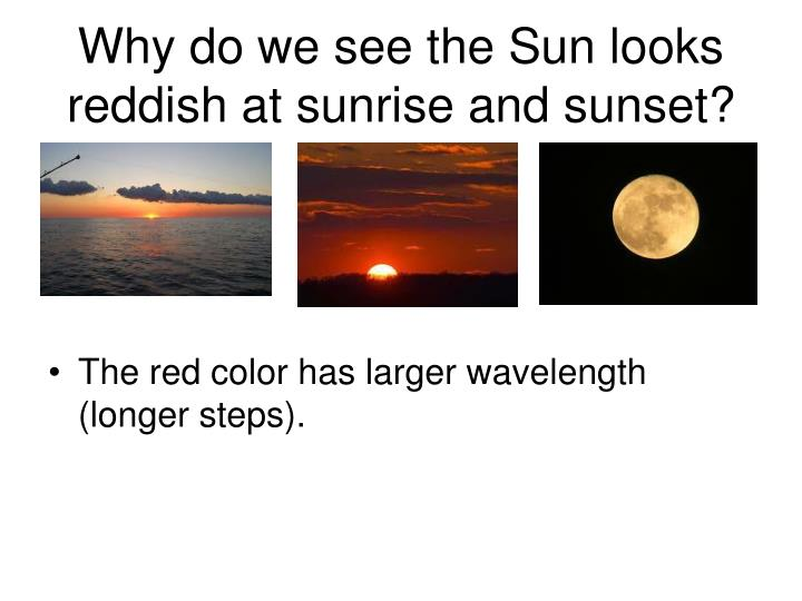 Why do we see the Sun looks reddish at sunrise and sunset?