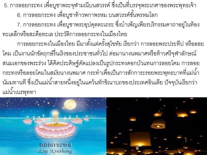 5. การลอยกระทง เพื่อบูชาพระจุฬามณีบนสวรรค์ ซึ่งเป็นที่บรรจุพระเกศาของพระพุทธเจ้า