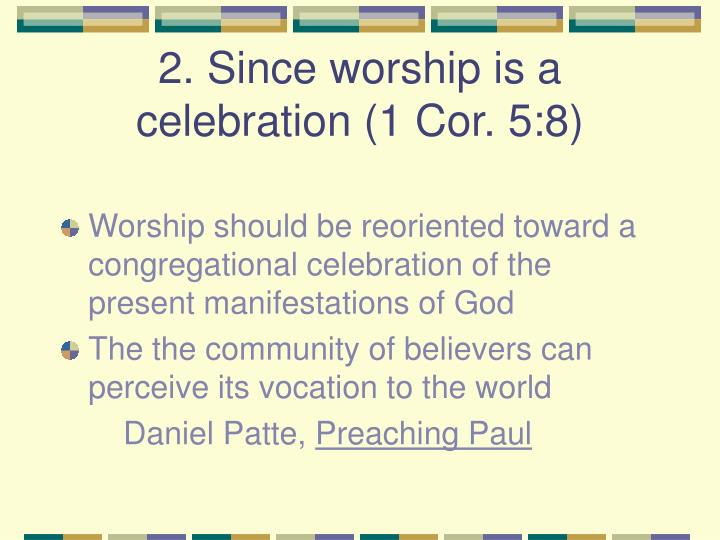 2. Since worship is a celebration (1 Cor. 5:8)