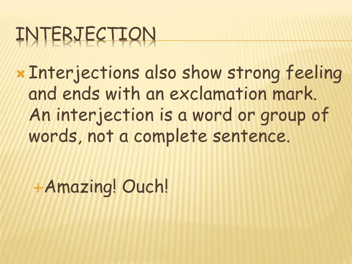 Interjections also show strong feeling and ends with an exclamation mark. An interjection is a word or group of words, not a complete sentence.