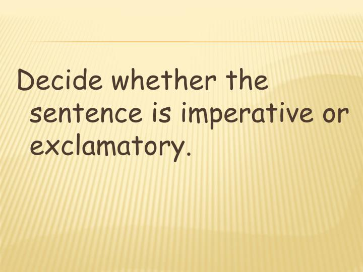 Decide whether the sentence is imperative or exclamatory.