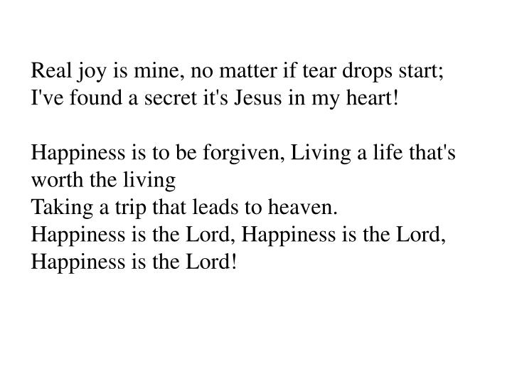Real joy is mine, no matter if tear drops start;