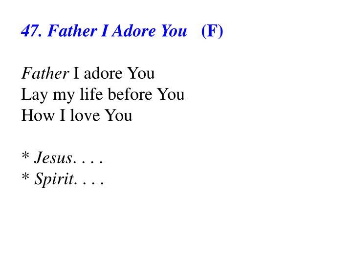 47. Father I Adore You