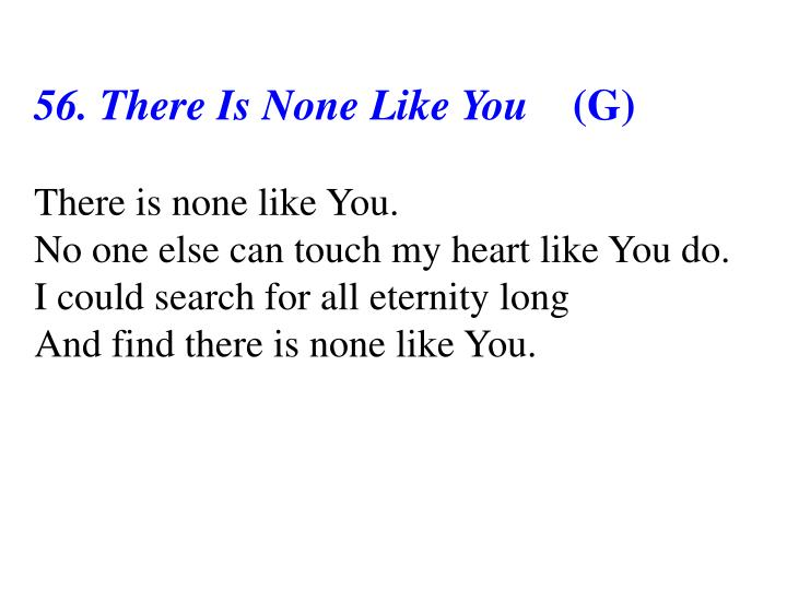 56. There Is None Like You