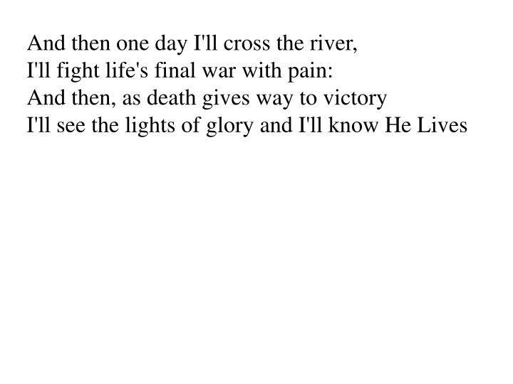 And then one day I'll cross the river,