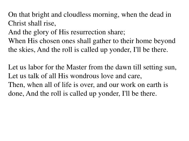 On that bright and cloudless morning, when the dead in Christ shall rise,