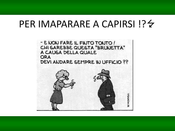 PER IMAPARARE A CAPIRSI !?