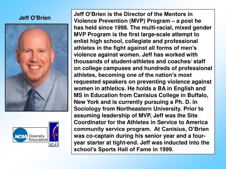 Jeff O'Brien is the Director of the Mentors in Violence Prevention (MVP) Program – a post he has held since 1998. The multi-racial, mixed gender MVP Program is the first large-scale attempt to enlist high school, collegiate and professional athletes in the fight against all forms of men's violence against women. Jeff has worked with thousands of student-athletes and coaches/ staff on college campuses and hundreds of professional athletes, becoming one of the nation's most requested speakers on preventing violence against women in athletics.
