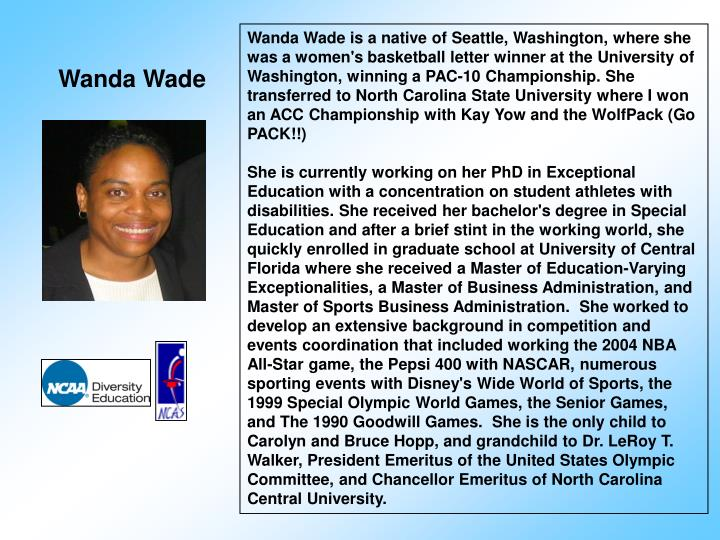 Wanda Wade is a native of Seattle, Washington, where she was a women's basketball letter winner at the University of Washington, winning a PAC-10 Championship. She transferred to North Carolina State University where I won an ACC Championship with Kay Yow and the WolfPack (Go PACK!!)