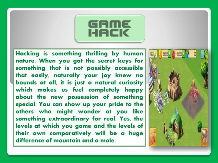 Hacking is something thrilling by human nature. When you got the secret keys for something that is not possibly accessible that easily, naturally your joy knew no bounds at all, it is just a natural curiosity which makes us feel completely happy about the new possession of something special. You can show up your pride to the others who might wonder at you like something extraordinary for real. Yes, the levels at which you game and the levels of their own comparatively will be a huge difference of mountain and a mole.