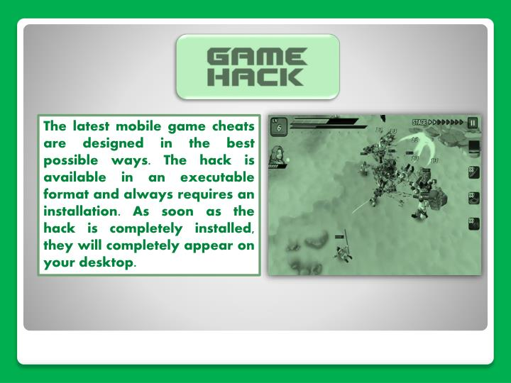 The latest mobile game cheats are designed in the best possible ways. The hack is available in an executable format and always requires an installation. As soon as the hack is completely installed, they will completely appear on your desktop.