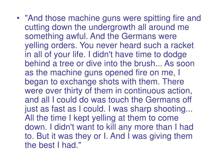 """And those machine guns were spitting fire and cutting down the undergrowth all around me something awful. And the Germans were yelling orders. You never heard such a racket in all of your life. I didn't have time to dodge behind a tree or dive into the brush... As soon as the machine guns opened fire on me, I began to exchange shots with them. There were over thirty of them in continuous action, and all I could do was touch the Germans off just as fast as I could. I was sharp shooting... All the time I kept yelling at them to come down. I didn't want to kill any more than I had to. But it was they or I. And I was giving them the best I had."""
