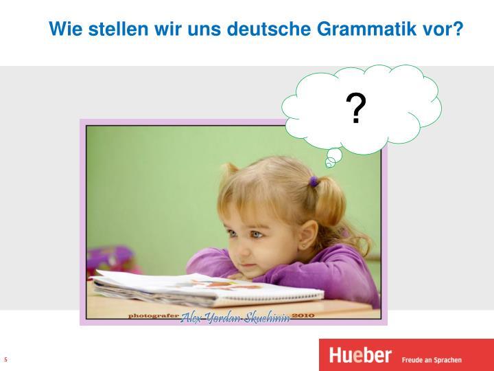 Wie stellen wir uns deutsche Grammatik vor?