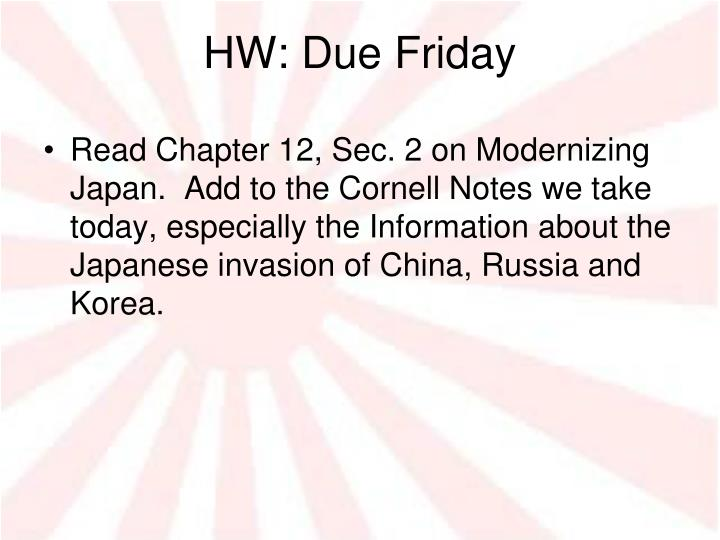 Read Chapter 12, Sec. 2 on Modernizing Japan.  Add to the Cornell Notes we take today, especially the Information about the Japanese invasion of China, Russia and Korea.