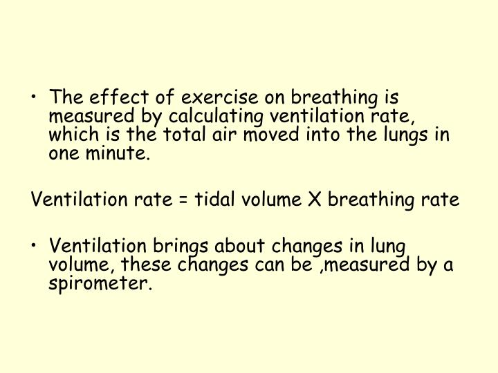 The effect of exercise on breathing is measured by calculating ventilation rate, which is the total air moved into the lungs in one minute.