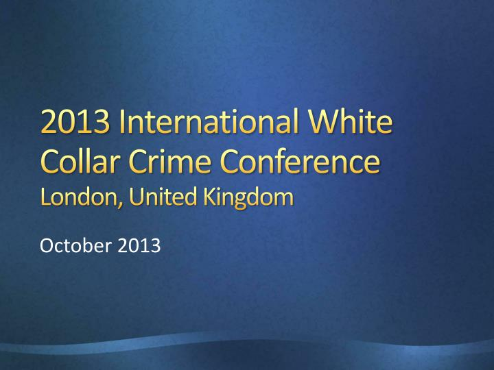 2013 international white collar crime conference london united kingdom