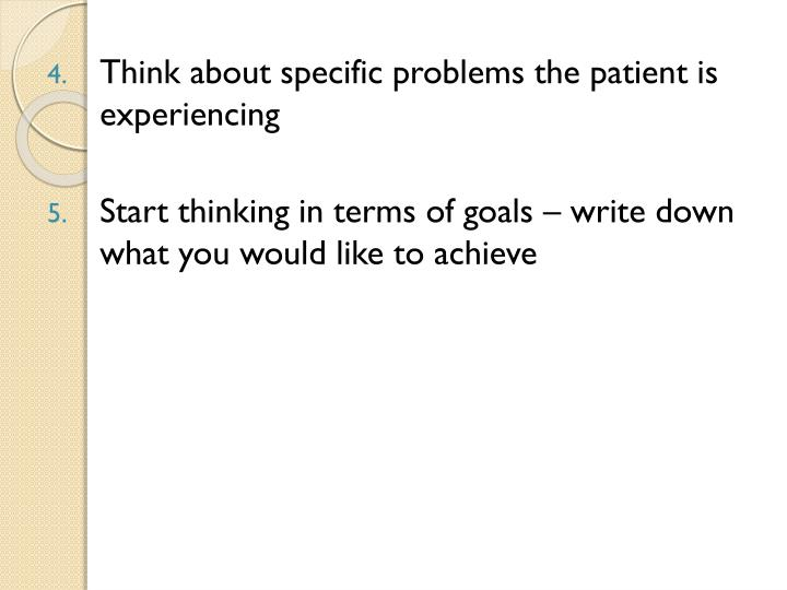 Think about specific problems the patient is experiencing