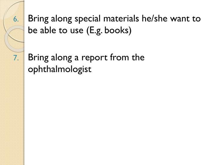 Bring along special materials he/she want to be able to use (E.g. books)