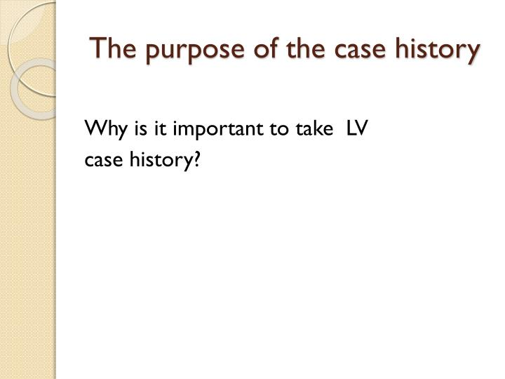 The purpose of the case history