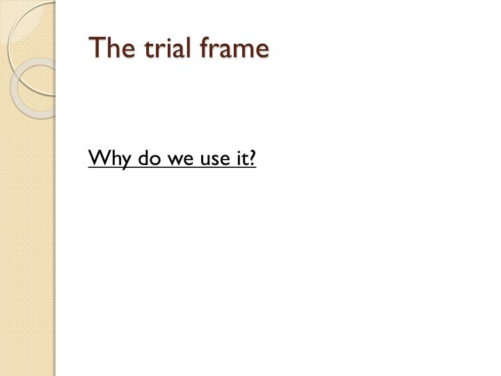The trial frame
