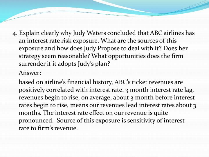 4. Explain clearly why Judy Waters concluded that ABC airlines has an interest rate risk exposure. What are the sources of this exposure and how does Judy Propose to deal with it? Does her strategy seem reasonable? What opportunities does the firm surrender if it adopts Judy's plan?
