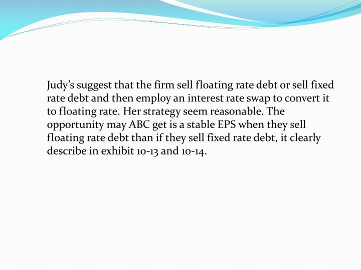 Judy's suggest that the firm sell floating rate debt or sell fixed rate debt and then employ an interest rate swap to convert it to floating rate. Her strategy seem reasonable. The opportunity may ABC get is a stable EPS when they sell floating rate debt than if they sell fixed rate debt, it clearly describe in exhibit 10-13 and 10-14.