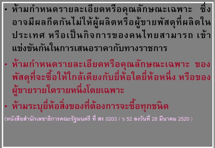 ห้ามกำหนดรายละเอียดหรือคุณลักษณะเฉพาะ   ซึ่งอาจมีผลกีดกันไม่ให้ผู้ผลิตหรือผู้ขายพัสดุที่ผลิตในประเทศ หรือเป็นกิจการของคนไทยสามารถ เข้าแข่งขันกันในการเสนอราคากับทางราชการ