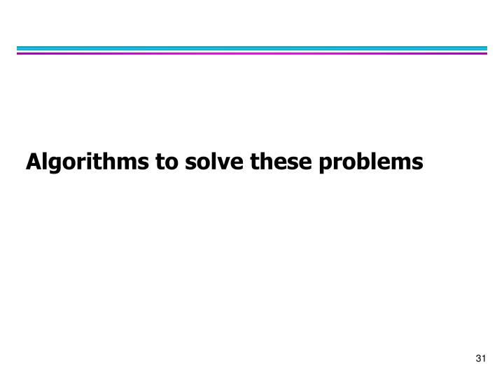 Algorithms to solve these problems