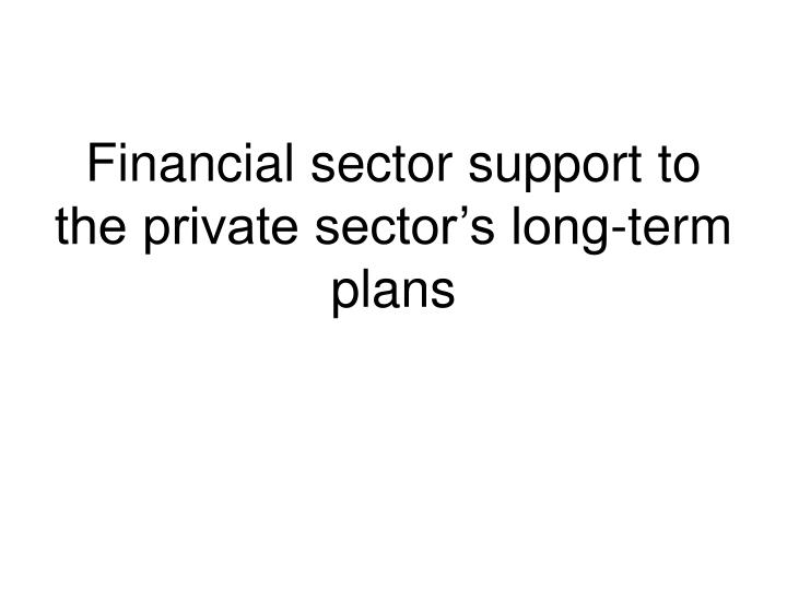 Financial sector support to the private sector s long term plans