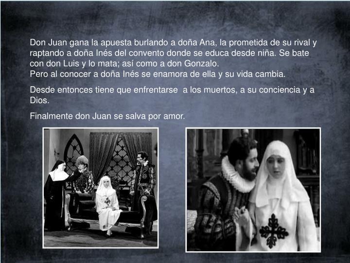 Don Juan gana la apuesta burlando a doña Ana, la prometida de su rival y raptando a doña Inés del convento donde se educa desde niña. Se bate con don Luis y lo mata; así como a don Gonzalo.