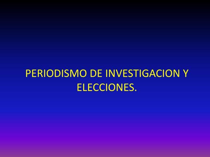 PERIODISMO DE INVESTIGACION Y ELECCIONES.