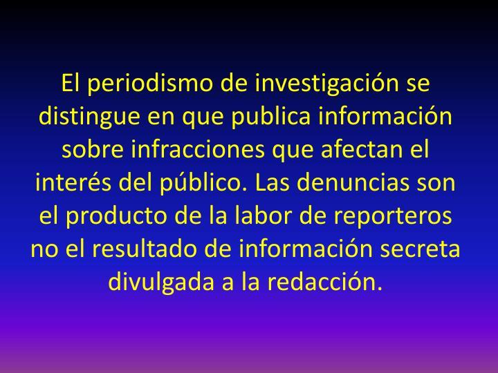 El periodismo de investigación se distingue en que publica información sobre infracciones que afectan el interés del público. Las denuncias son el producto de la labor de reporteros no el resultado de información secreta divulgada a la redacción.