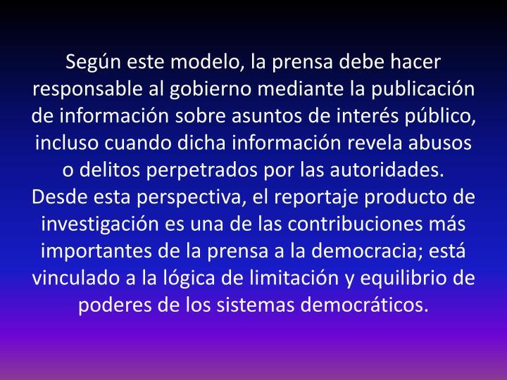 Según este modelo, la prensa debe hacer responsable al gobierno mediante la publicación de información sobre asuntos de interés público, incluso cuando dicha información revela abusos o delitos perpetrados por las autoridades.